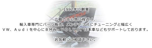 1992年に創業。広島の中心地に程近く、輸入車専門にパーツ販売、メンテナンスにチューニングと幅広くVW、Audiを中心にBMW、VOLVO、日本車などもサポートしております。お気軽にご相談下さい。
